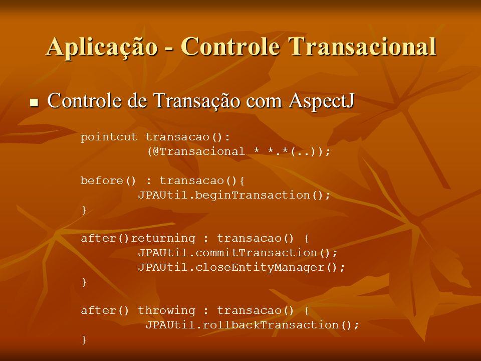 Aplicação - Controle Transacional Controle de Transação com AspectJ Controle de Transação com AspectJ pointcut transacao(): (@Transacional * *.*(..));
