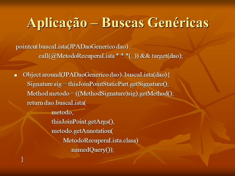 Aplicação – Buscas Genéricas pointcut buscaLista(JPADaoGenerico dao) : call(@MetodoRecuperaLista * *.*(..)) && target(dao); call(@MetodoRecuperaLista