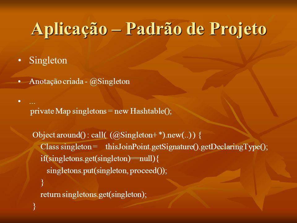 Aplicação – Padrão de Projeto Singleton Anotação criada - @Singleton... private Map singletons = new Hashtable(); Object around() : call( (@Singleton+