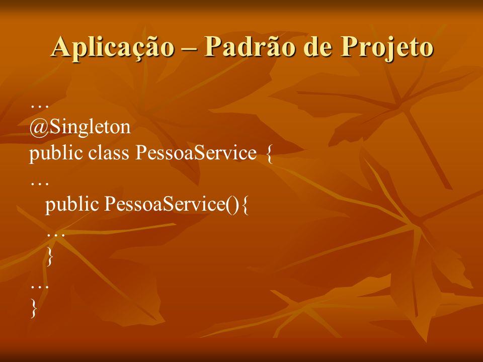 Aplicação – Padrão de Projeto … @Singleton public class PessoaService { … public PessoaService(){ … } … }