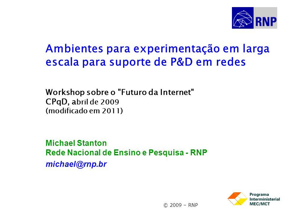 © 2009 – RNP Ambientes para experimentação em larga escala para suporte de P&D em redes Workshop sobre o Futuro da Internet CPqD, a bril de 2009 (modificado em 2011) Michael Stanton Rede Nacional de Ensino e Pesquisa - RNP michael@rnp.br