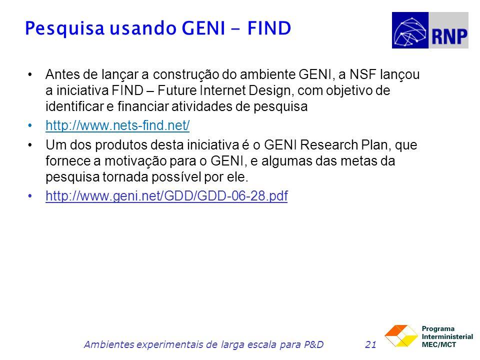 Pesquisa usando GENI - FIND Antes de lançar a construção do ambiente GENI, a NSF lançou a iniciativa FIND – Future Internet Design, com objetivo de id