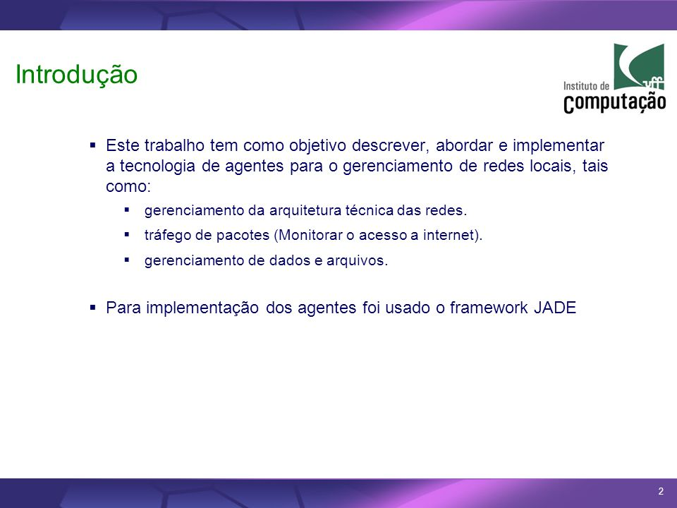 2 Introdução Este trabalho tem como objetivo descrever, abordar e implementar a tecnologia de agentes para o gerenciamento de redes locais, tais como: