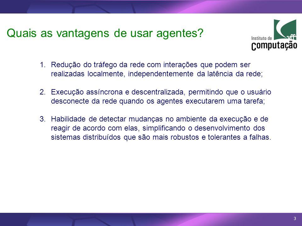 3 Quais as vantagens de usar agentes? 1.Redução do tráfego da rede com interações que podem ser realizadas localmente, independentemente da latência d