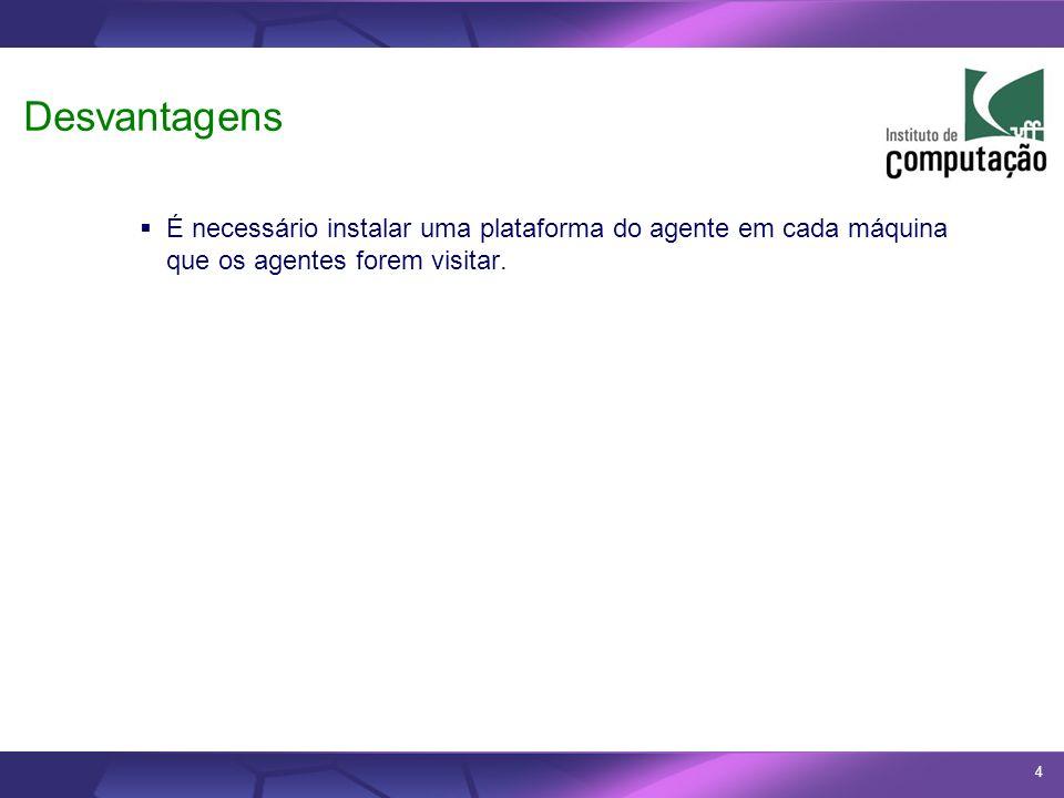 4 Desvantagens É necessário instalar uma plataforma do agente em cada máquina que os agentes forem visitar.