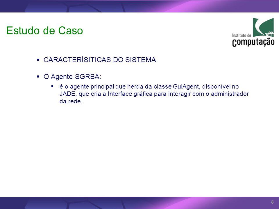8 CARACTERÍSITICAS DO SISTEMA O Agente SGRBA: é o agente principal que herda da classe GuiAgent, disponível no JADE, que cria a Interface gráfica para