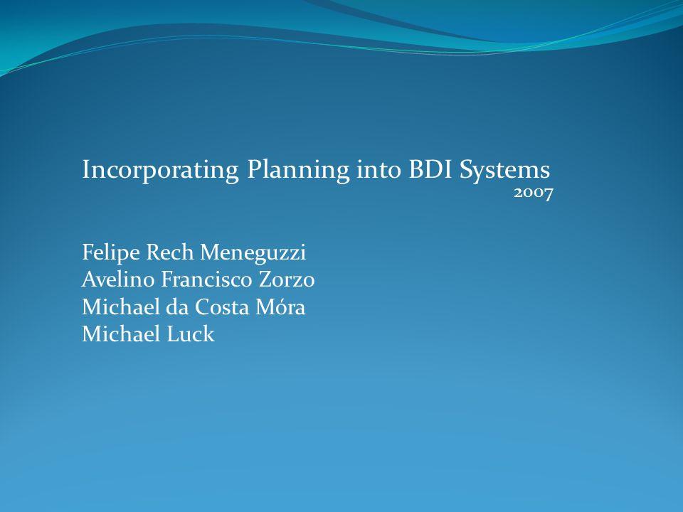 Incorporating Planning into BDI Systems Felipe Rech Meneguzzi Avelino Francisco Zorzo Michael da Costa Móra Michael Luck 2007