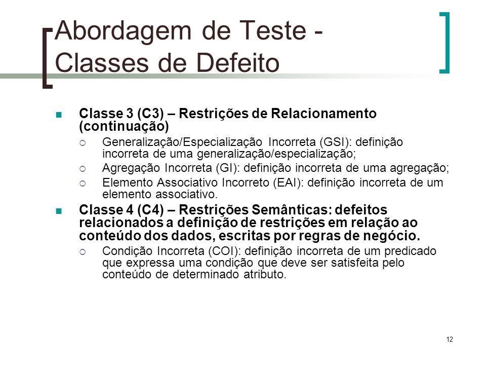 12 Abordagem de Teste - Classes de Defeito Classe 3 (C3) – Restrições de Relacionamento (continuação) Generalização/Especialização Incorreta (GSI): definição incorreta de uma generalização/especialização; Agregação Incorreta (GI): definição incorreta de uma agregação; Elemento Associativo Incorreto (EAI): definição incorreta de um elemento associativo.