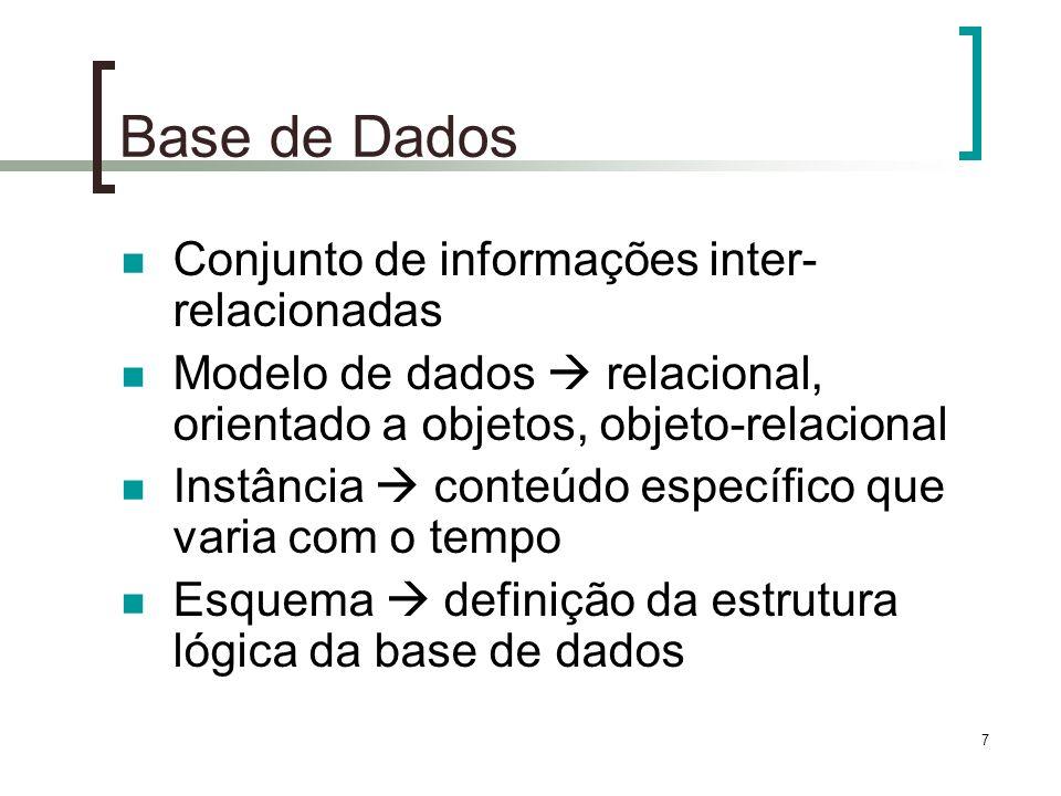 7 Base de Dados Conjunto de informações inter- relacionadas Modelo de dados relacional, orientado a objetos, objeto-relacional Instância conteúdo específico que varia com o tempo Esquema definição da estrutura lógica da base de dados