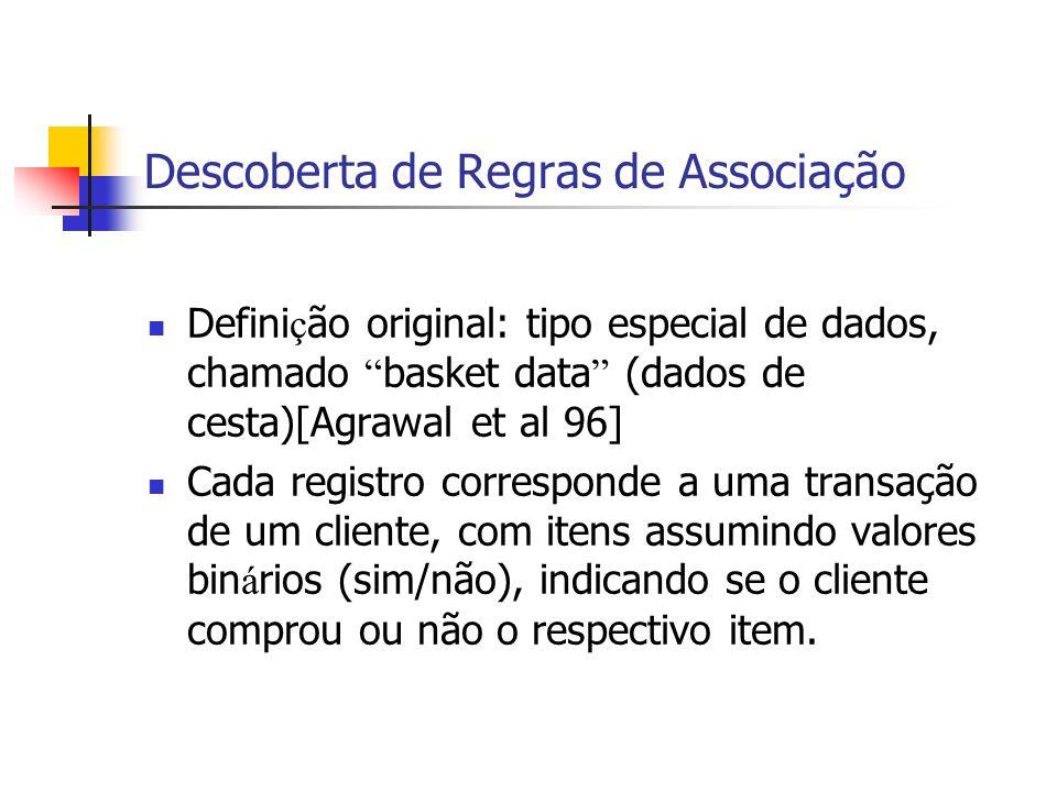 Descoberta de Regras de Associação Defini ç ão original: tipo especial de dados, chamado basket data (dados de cesta)[Agrawal et al 96] Cada registro