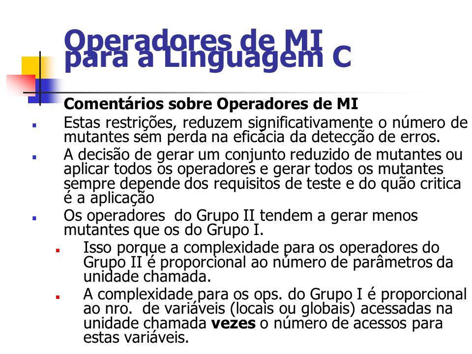 Operadores de MI para a Linguagem C Comentários sobre Operadores de MI Estas restrições, reduzem significativamente o número de mutantes sem perda na eficácia da detecção de erros.