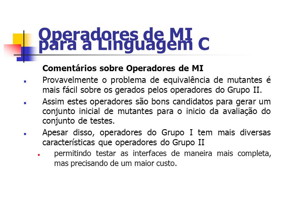 Operadores de MI para a Linguagem C Comentários sobre Operadores de MI Provavelmente o problema de equivalência de mutantes é mais fácil sobre os gerados pelos operadores do Grupo II.