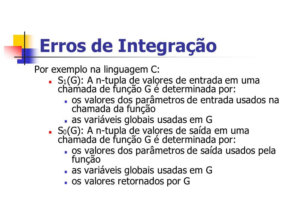 Erros de Integração Por exemplo na linguagem C: S 1 (G): A n-tupla de valores de entrada em uma chamada de função G é determinada por: os valores dos parâmetros de entrada usados na chamada da função as variáveis globais usadas em G S 0 (G): A n-tupla de valores de saída em uma chamada de função G é determinada por: os valores dos parâmetros de saída usados pela função as variáveis globais usadas em G os valores retornados por G