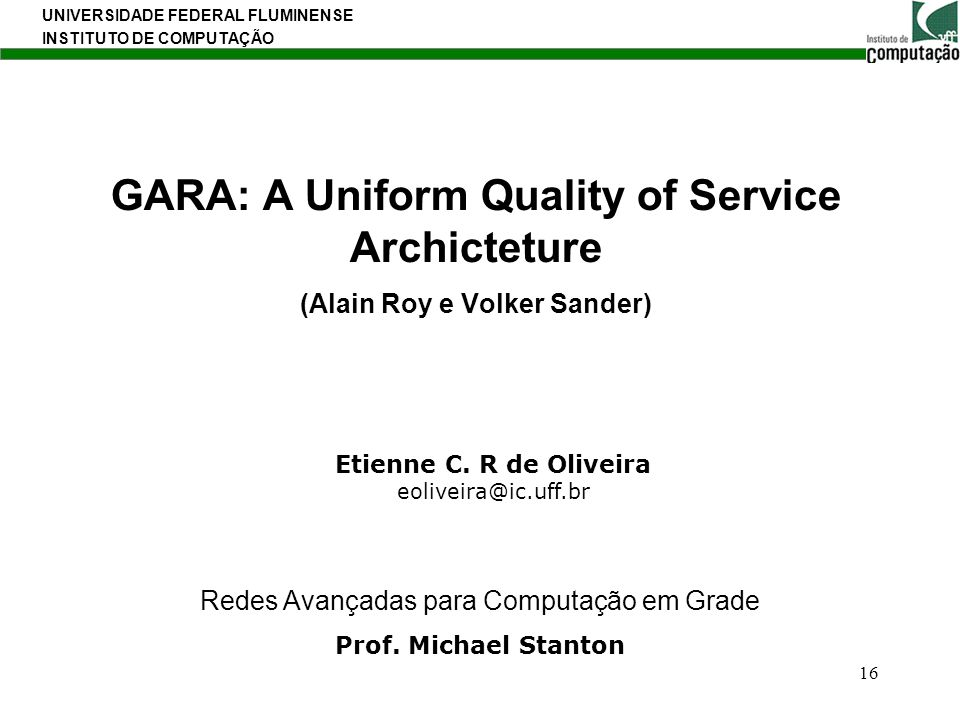 UNIVERSIDADE FEDERAL FLUMINENSE INSTITUTO DE COMPUTAÇÃO 16 GARA: A Uniform Quality of Service Archicteture (Alain Roy e Volker Sander) Etienne C. R de