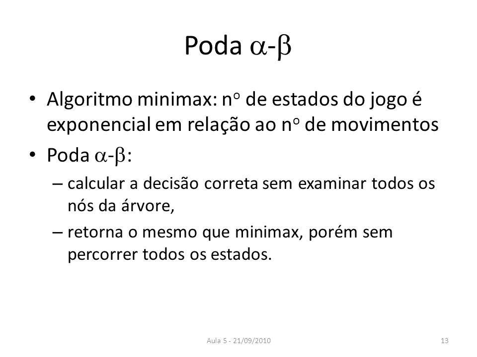 Aula 5 - 21/09/2010 Poda - Algoritmo minimax: n o de estados do jogo é exponencial em relação ao n o de movimentos Poda - : – calcular a decisão corre
