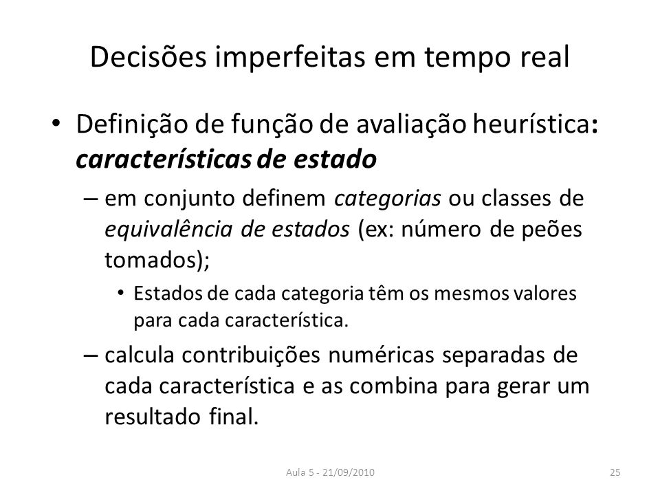 Aula 5 - 21/09/2010 Decisões imperfeitas em tempo real Definição de função de avaliação heurística: características de estado – em conjunto definem ca