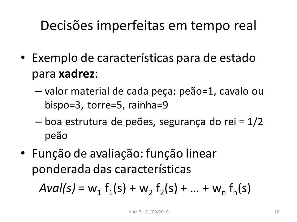 Aula 5 - 21/09/2010 Decisões imperfeitas em tempo real Exemplo de características para de estado para xadrez: – valor material de cada peça: peão=1, c