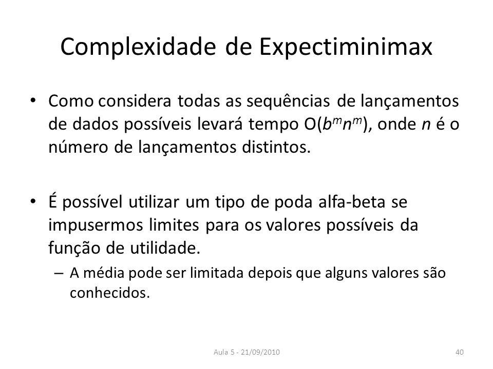 Aula 5 - 21/09/2010 Complexidade de Expectiminimax Como considera todas as sequências de lançamentos de dados possíveis levará tempo O(b m n m ), onde