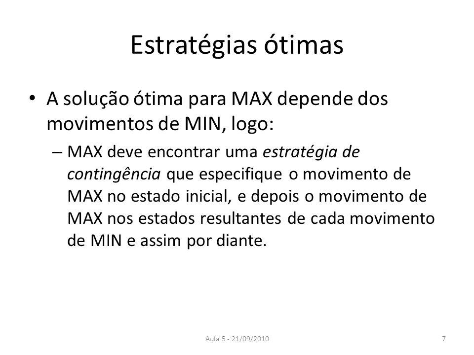 Aula 5 - 21/09/2010 Estratégias ótimas A solução ótima para MAX depende dos movimentos de MIN, logo: – MAX deve encontrar uma estratégia de contingênc
