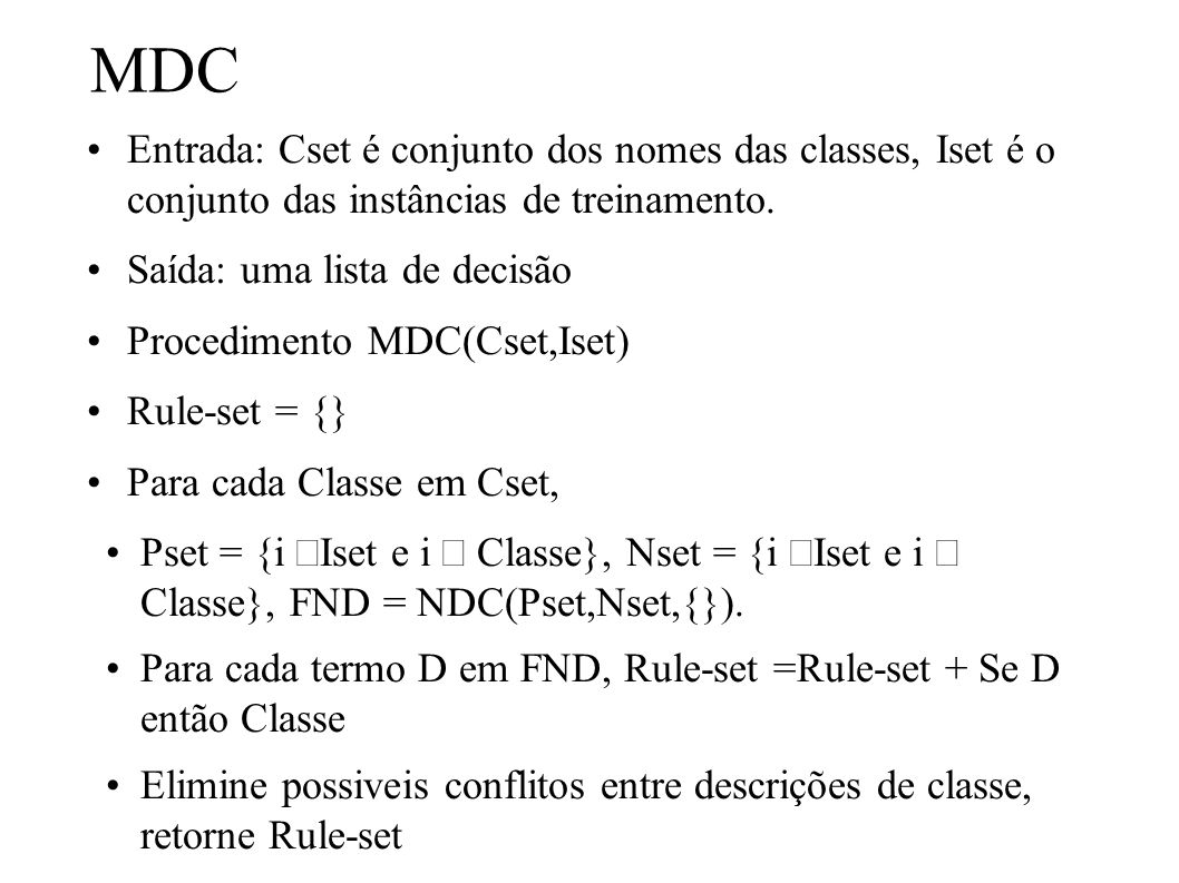 MDC Entrada: Cset é conjunto dos nomes das classes, Iset é o conjunto das instâncias de treinamento. Saída: uma lista de decisão Procedimento MDC(Cset