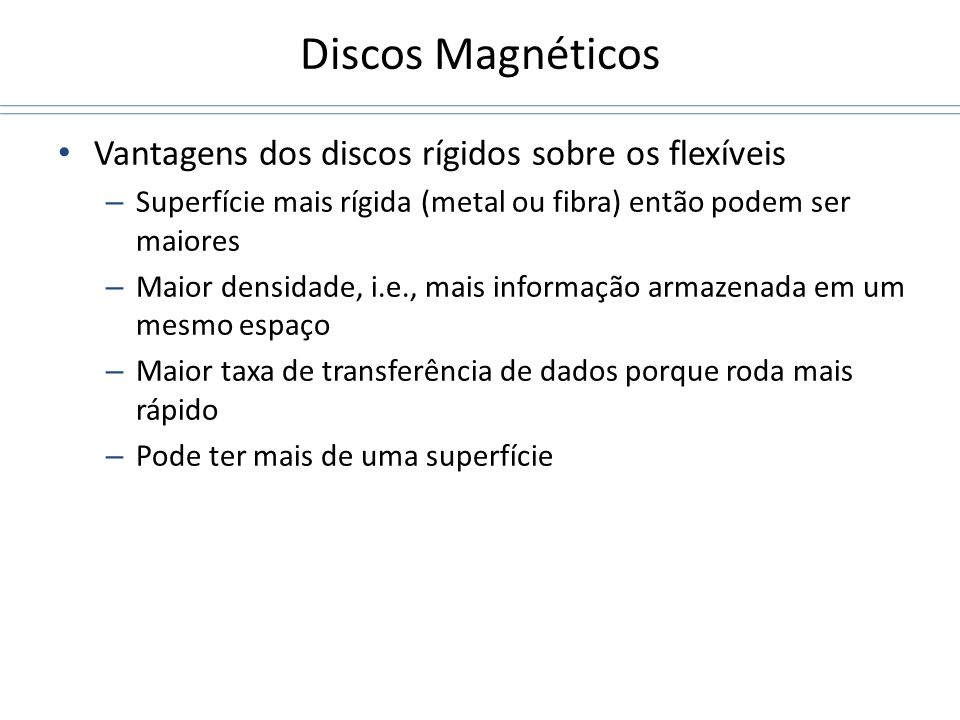 Discos Magnéticos Vantagens dos discos rígidos sobre os flexíveis – Superfície mais rígida (metal ou fibra) então podem ser maiores – Maior densidade,
