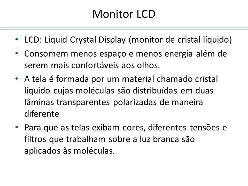 Monitor LCD LCD: Liquid Crystal Display (monitor de cristal líquido) Consomem menos espaço e menos energia além de serem mais confortáveis aos olhos.