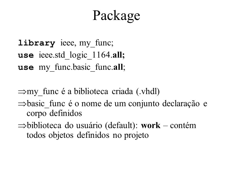 Package library ieee, my_func; use ieee.std_logic_1164.all; use my_func.basic_func.all; my_func é a biblioteca criada (.vhdl) basic_func é o nome de u