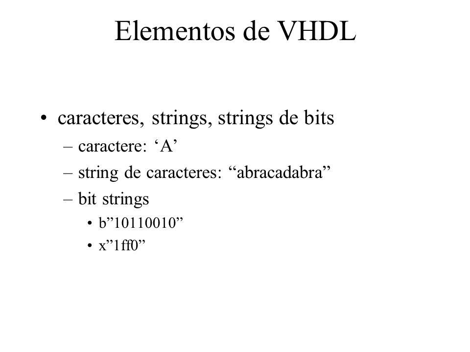 Elementos de VHDL caracteres, strings, strings de bits –caractere: A –string de caracteres: abracadabra –bit strings b10110010 x1ff0
