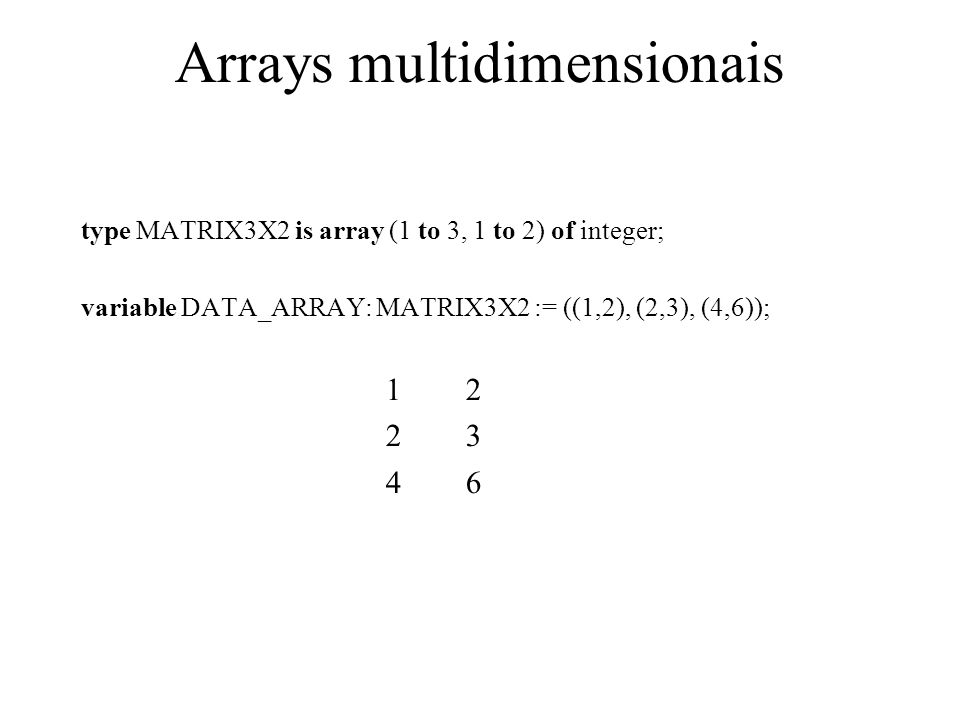 Arrays multidimensionais type MATRIX3X2 is array (1 to 3, 1 to 2) of integer; variable DATA_ARRAY: MATRIX3X2 := ((1,2), (2,3), (4,6)); 1 2 2 3 4 6