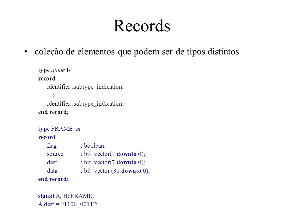 Records coleção de elementos que podem ser de tipos distintos type name is record identifier :subtype_indication; : identifier :subtype_indication; en