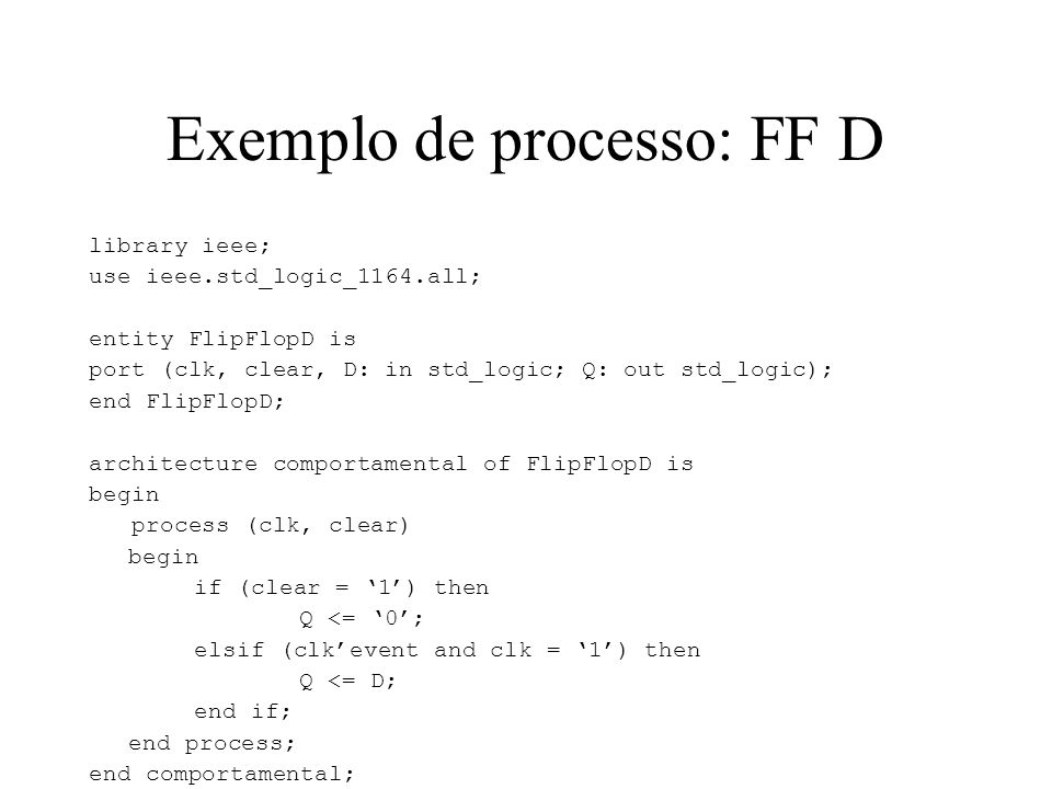 Exemplo de processo: FF D library ieee; use ieee.std_logic_1164.all; entity FlipFlopD is port (clk, clear, D: in std_logic; Q: out std_logic); end Fli