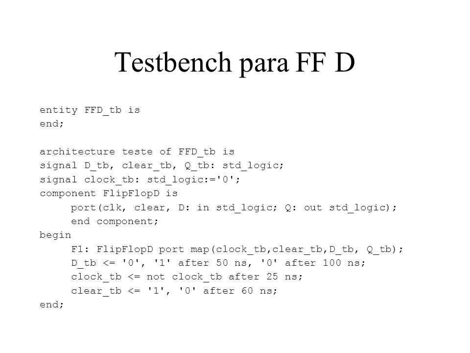 Testbench para FF D entity FFD_tb is end; architecture teste of FFD_tb is signal D_tb, clear_tb, Q_tb: std_logic; signal clock_tb: std_logic:='0'; com