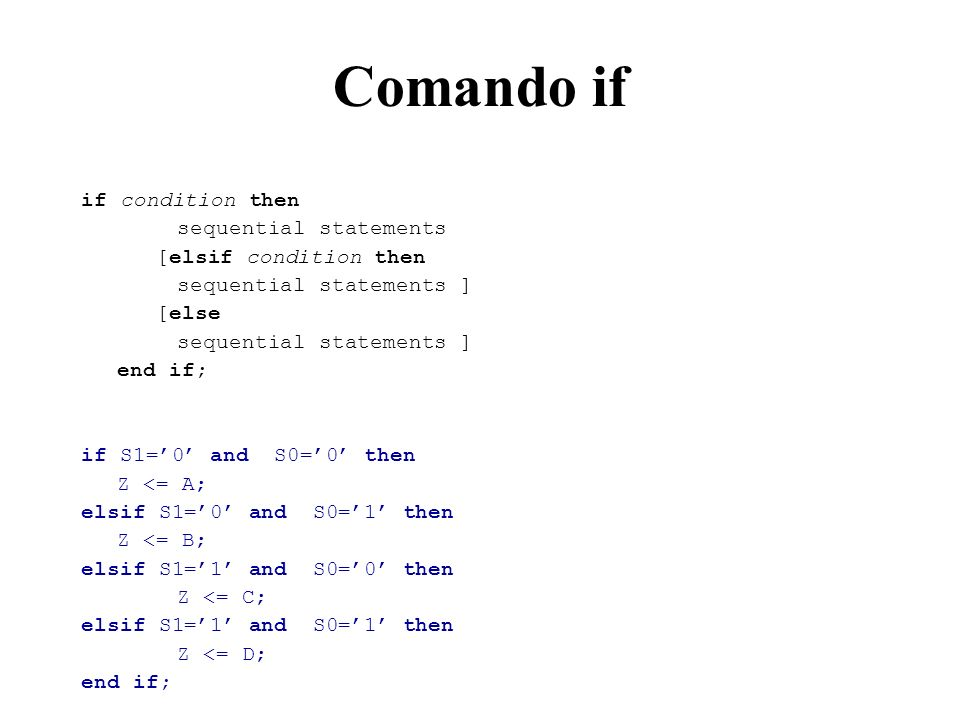 Comando if if condition then sequential statements [elsif condition then sequential statements ] [else sequential statements ] end if; if S1=0 and S0=0 then Z <= A; elsif S1=0 and S0=1 then Z <= B; elsif S1=1 and S0=0 then Z <= C; elsif S1=1 and S0=1 then Z <= D; end if;