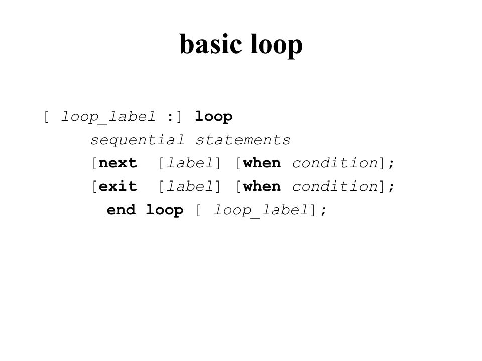 basic loop [ loop_label :] loop sequential statements [next [label] [when condition]; [exit [label] [when condition]; end loop [ loop_label];