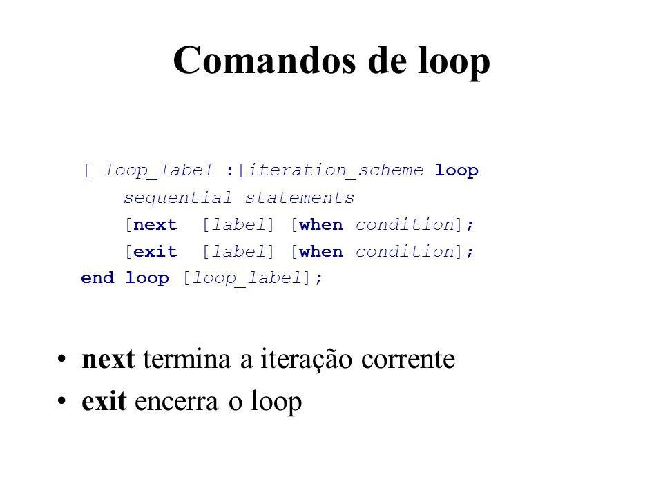 Comandos de loop [ loop_label :]iteration_scheme loop sequential statements [next [label] [when condition]; [exit [label] [when condition]; end loop [