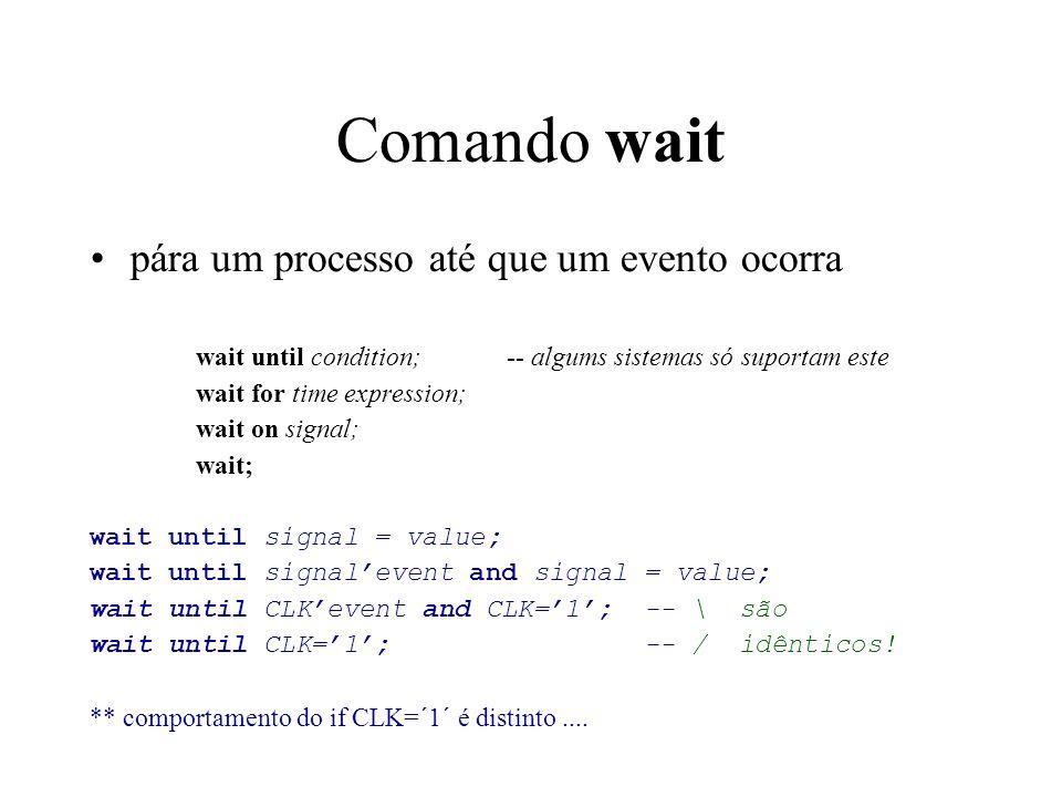 Comando wait pára um processo até que um evento ocorra wait until condition; -- algums sistemas só suportam este wait for time expression; wait on signal; wait; wait until signal = value; wait until signalevent and signal = value; wait until CLKevent and CLK=1; -- \ são wait until CLK=1; -- / idênticos.