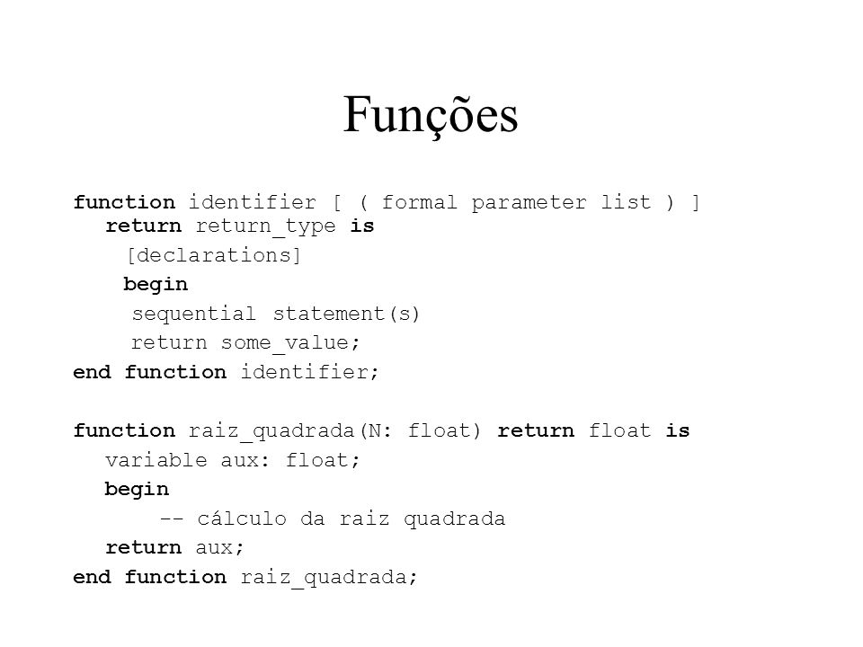 Funções function identifier [ ( formal parameter list ) ] return return_type is [declarations] begin sequential statement(s) return some_value; end fu