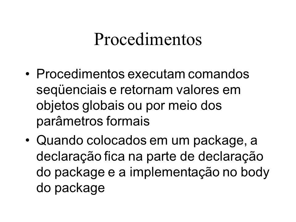 Procedimentos Procedimentos executam comandos seqüenciais e retornam valores em objetos globais ou por meio dos parâmetros formais Quando colocados em um package, a declaração fica na parte de declaração do package e a implementação no body do package