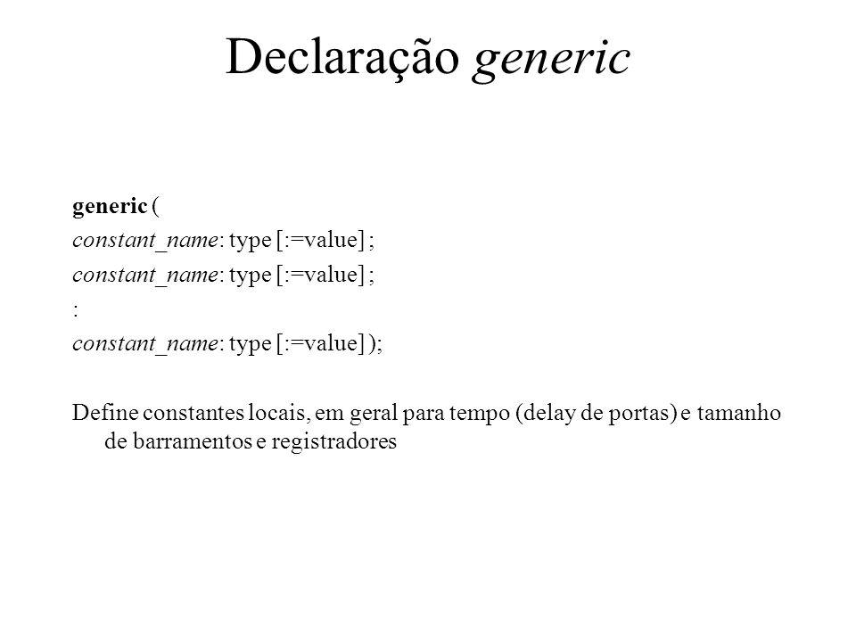 Declaração generic generic ( constant_name: type [:=value] ; : constant_name: type [:=value] ); Define constantes locais, em geral para tempo (delay de portas) e tamanho de barramentos e registradores