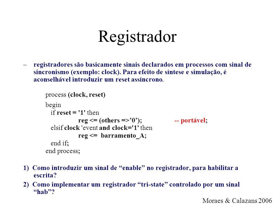 Registrador –registradores são basicamente sinais declarados em processos com sinal de sincronismo (exemplo: clock).