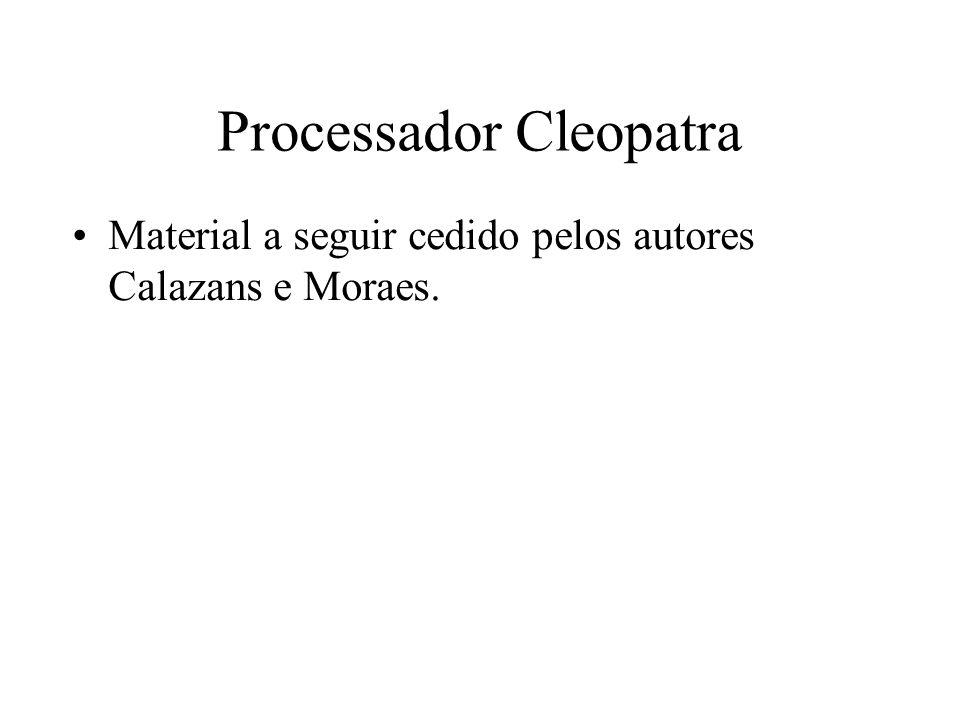 Processador Cleopatra Material a seguir cedido pelos autores Calazans e Moraes.