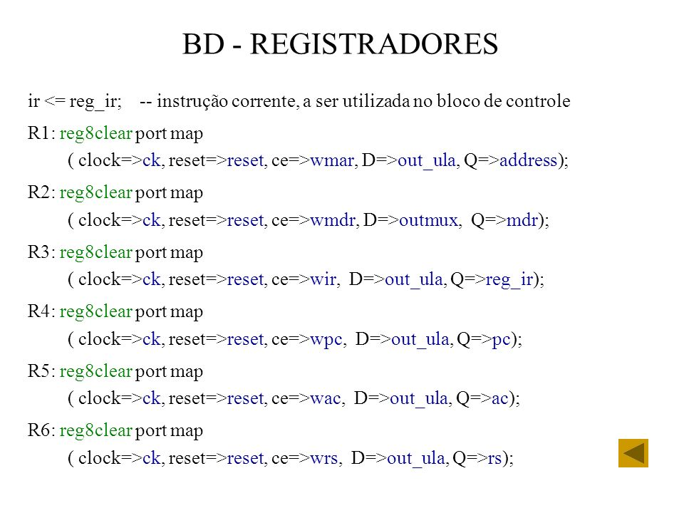 BD - REGISTRADORES ir <= reg_ir; -- instrução corrente, a ser utilizada no bloco de controle R1: reg8clear port map ( clock=>ck, reset=>reset, ce=>wmar, D=>out_ula, Q=>address); R2: reg8clear port map ( clock=>ck, reset=>reset, ce=>wmdr, D=>outmux, Q=>mdr); R3: reg8clear port map ( clock=>ck, reset=>reset, ce=>wir, D=>out_ula, Q=>reg_ir); R4: reg8clear port map ( clock=>ck, reset=>reset, ce=>wpc, D=>out_ula, Q=>pc); R5: reg8clear port map ( clock=>ck, reset=>reset, ce=>wac, D=>out_ula, Q=>ac); R6: reg8clear port map ( clock=>ck, reset=>reset, ce=>wrs, D=>out_ula, Q=>rs);