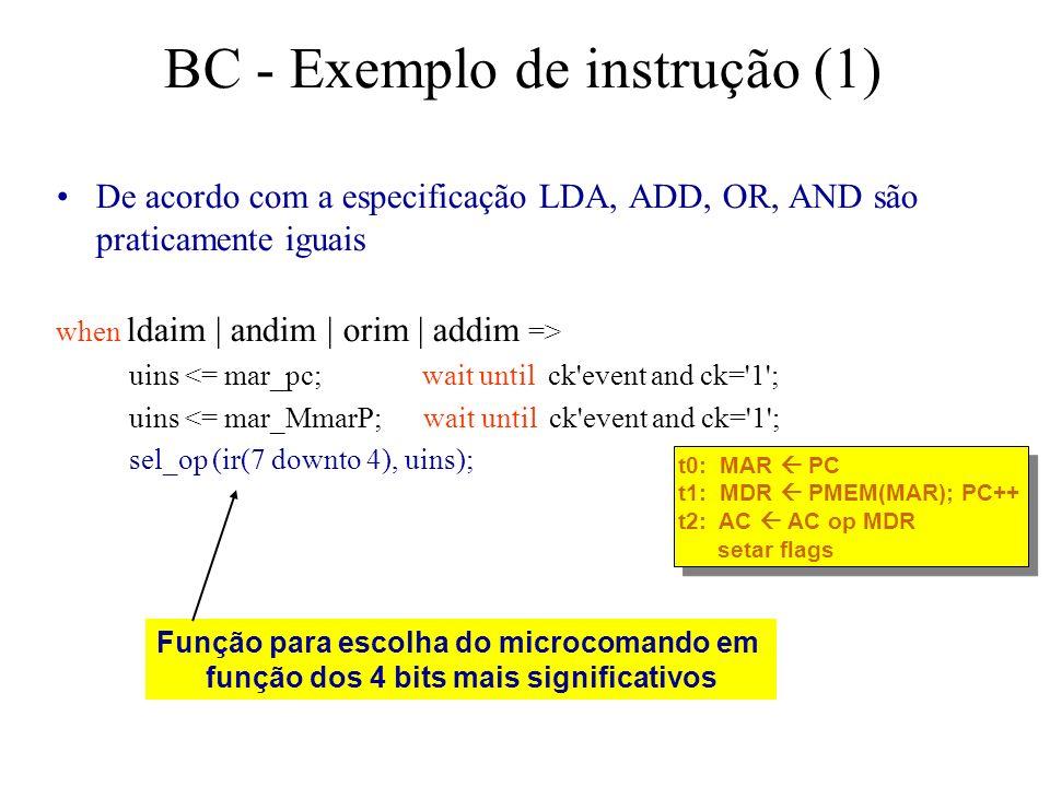 BC - Exemplo de instrução (1) De acordo com a especificação LDA, ADD, OR, AND são praticamente iguais when ldaim | andim | orim | addim => uins <= mar_pc; wait until ck event and ck= 1 ; uins <= mar_MmarP; wait until ck event and ck= 1 ; sel_op (ir(7 downto 4), uins); Função para escolha do microcomando em função dos 4 bits mais significativos t0: MAR PC t1: MDR PMEM(MAR); PC++ t2: AC AC op MDR setar flags