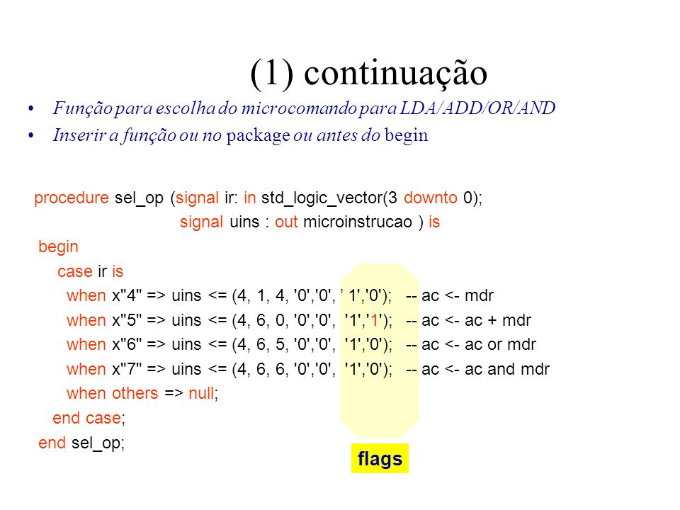 (1) continuação Função para escolha do microcomando para LDA/ADD/OR/AND Inserir a função ou no package ou antes do begin flags procedure sel_op (signal ir: in std_logic_vector(3 downto 0); signal uins : out microinstrucao ) is begin case ir is when x 4 => uins <= (4, 1, 4, 0 , 0 , 1 , 0 ); -- ac <- mdr when x 5 => uins <= (4, 6, 0, 0 , 0 , 1 , 1 ); -- ac <- ac + mdr when x 6 => uins <= (4, 6, 5, 0 , 0 , 1 , 0 ); -- ac <- ac or mdr when x 7 => uins <= (4, 6, 6, 0 , 0 , 1 , 0 ); -- ac <- ac and mdr when others => null; end case; end sel_op;