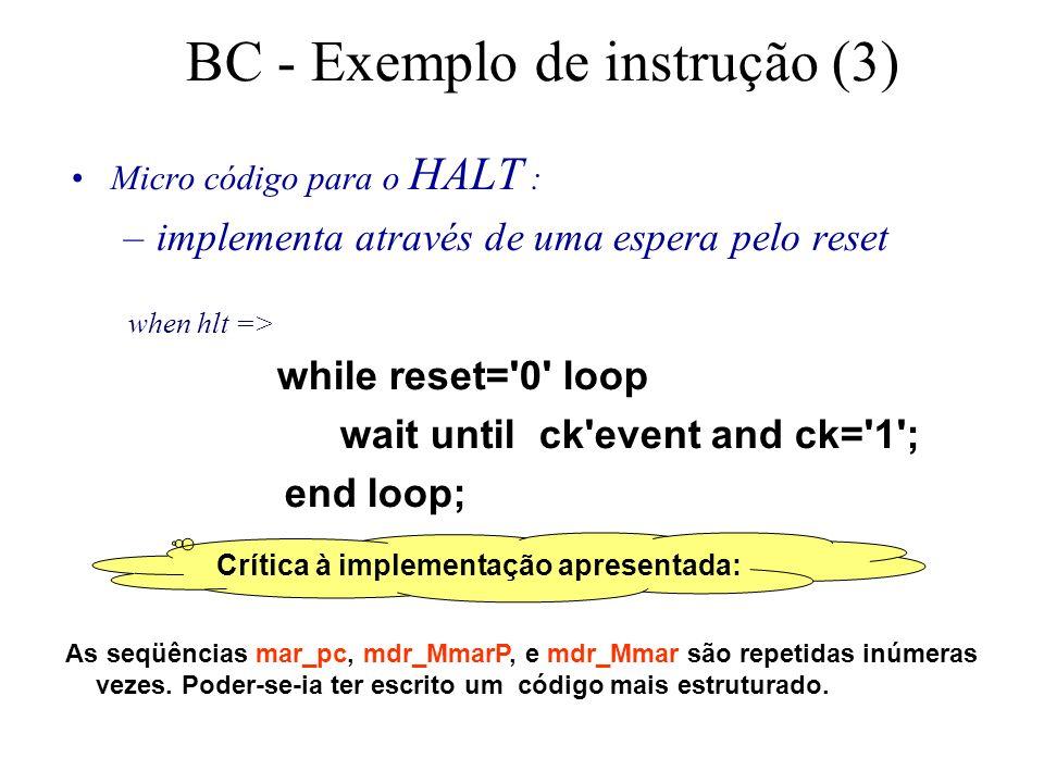Crítica à implementação apresentada: BC - Exemplo de instrução (3) Micro código para o HALT : –implementa através de uma espera pelo reset when hlt => while reset= 0 loop wait until ck event and ck= 1 ; end loop; As seqüências mar_pc, mdr_MmarP, e mdr_Mmar são repetidas inúmeras vezes.