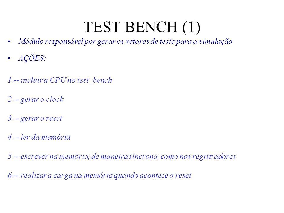 TEST BENCH (1) Módulo responsável por gerar os vetores de teste para a simulação AÇÕES: 1 -- incluir a CPU no test_bench 2 -- gerar o clock 3 -- gerar o reset 4 -- ler da memória 5 -- escrever na memória, de maneira síncrona, como nos registradores 6 -- realizar a carga na memória quando acontece o reset