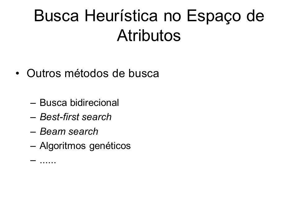 Busca Heurística no Espaço de Atributos Outros métodos de busca –Busca bidirecional –Best-first search –Beam search –Algoritmos genéticos –......