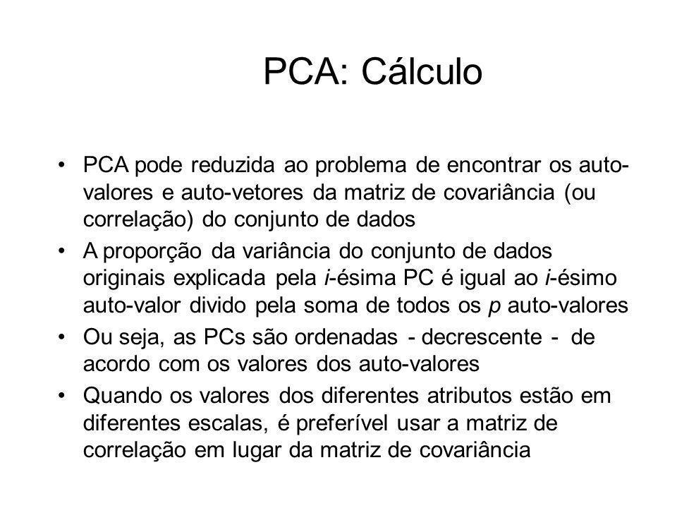 PCA: Cálculo PCA pode reduzida ao problema de encontrar os auto- valores e auto-vetores da matriz de covariância (ou correlação) do conjunto de dados