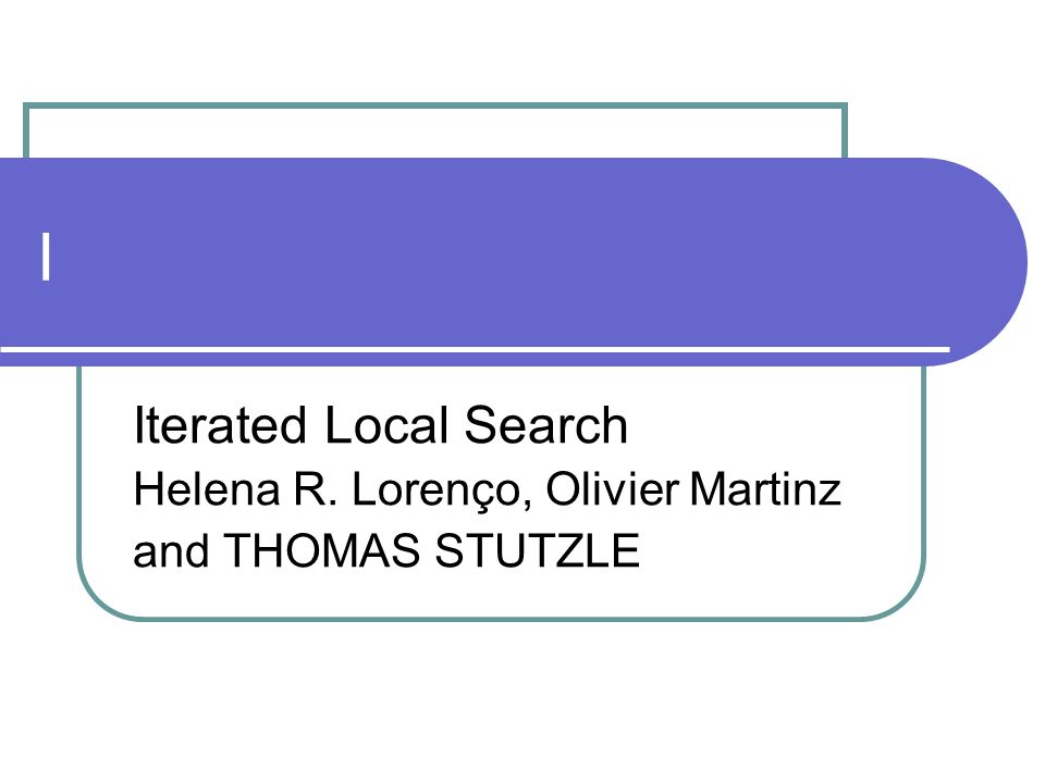 I Iterated Local Search Helena R. Lorenço, Olivier Martinz and THOMAS STUTZLE