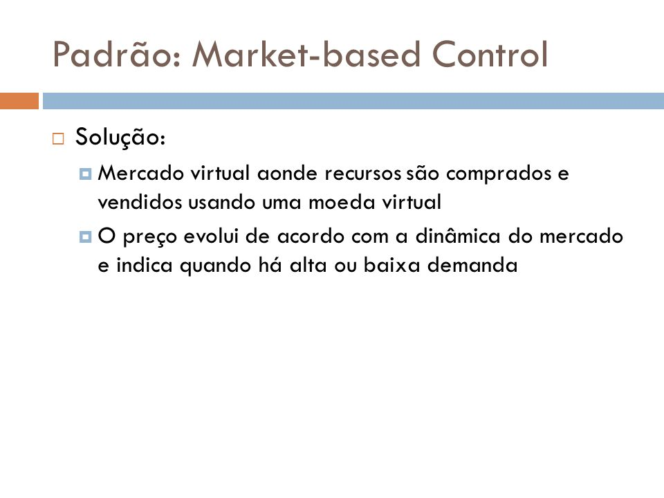 Padrão: Market-based Control Solução: Mercado virtual aonde recursos são comprados e vendidos usando uma moeda virtual O preço evolui de acordo com a dinâmica do mercado e indica quando há alta ou baixa demanda